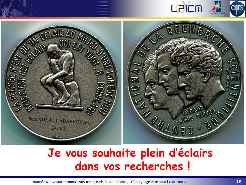 16 Journée Nouveaux entrants CNRS-INSIS, Paris, le 22 mai 2012, Témoignage Pere Roca i Cabarrocas Je vous souhaite plein déclairs dans vos recherches