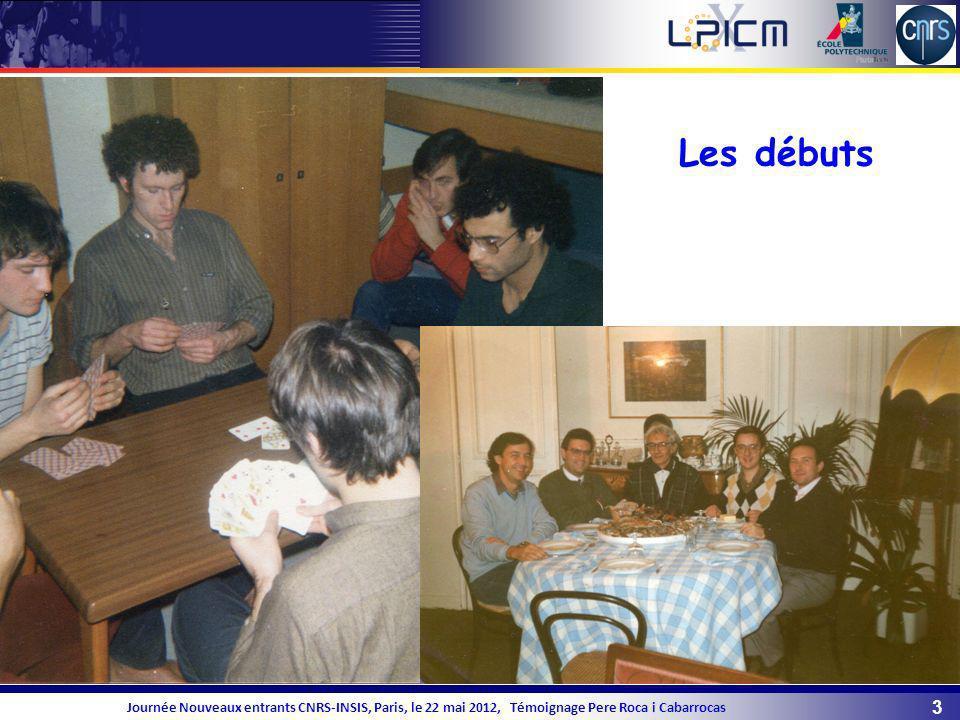 3 Journée Nouveaux entrants CNRS-INSIS, Paris, le 22 mai 2012, Témoignage Pere Roca i Cabarrocas Les débuts