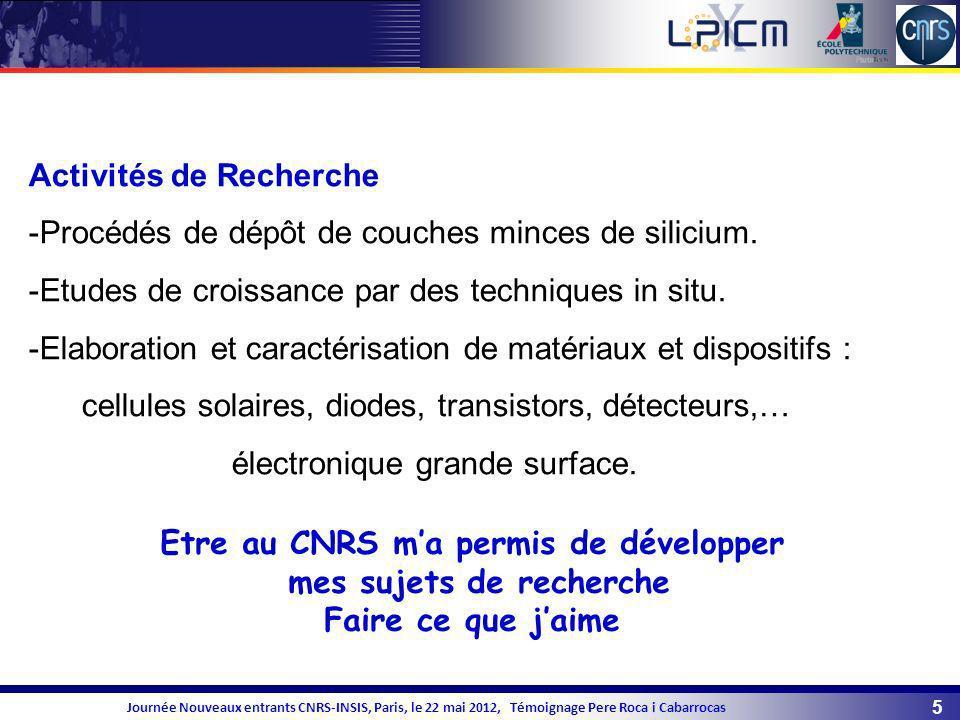 5 Journée Nouveaux entrants CNRS-INSIS, Paris, le 22 mai 2012, Témoignage Pere Roca i Cabarrocas Activités de Recherche -Procédés de dépôt de couches