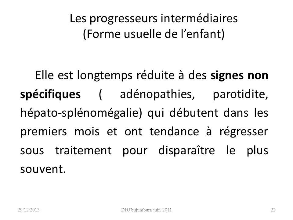 DIU bujumbura juin 201122 Les progresseurs intermédiaires (Forme usuelle de lenfant) Elle est longtemps réduite à des signes non spécifiques ( adénopa