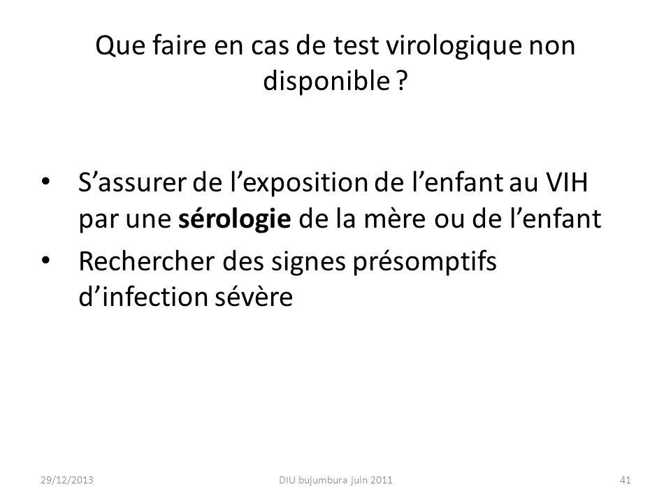 Que faire en cas de test virologique non disponible ? Sassurer de lexposition de lenfant au VIH par une sérologie de la mère ou de lenfant Rechercher