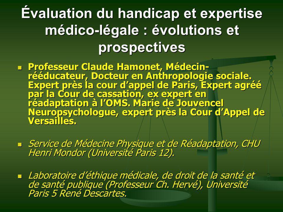 Évaluation du handicap et expertise médico-légale : évolutions et prospectives Professeur Claude Hamonet, Médecin- rééducateur, Docteur en Anthropolog