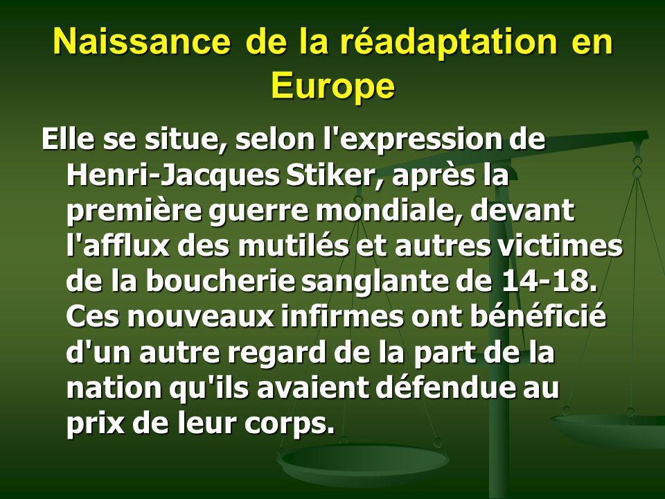 Naissance de la réadaptation en Europe Elle se situe, selon l'expression de Henri-Jacques Stiker, après la première guerre mondiale, devant l'afflux d
