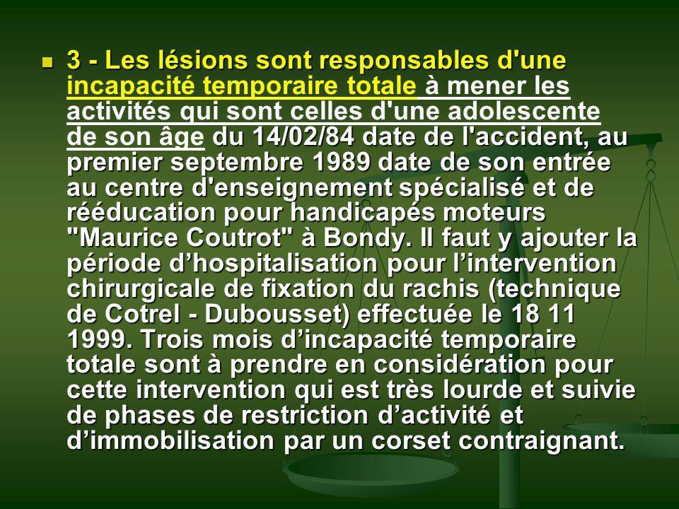 3 - Les lésions sont responsables d'une du 14/02/84 date de l'accident, au premier septembre 1989 date de son entrée au centre d'enseignement spéciali