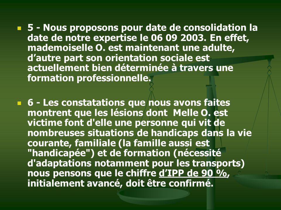 5 - Nous proposons pour date de consolidation la date de notre expertise le 06 09 2003. En effet, mademoiselle O. est maintenant une adulte, dautre pa