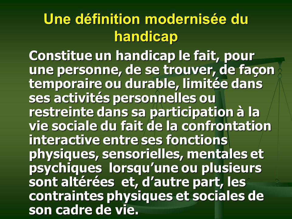 Une définition modernisée du handicap Constitue un handicap le fait, pour une personne, de se trouver, de façon temporaire ou durable, limitée dans se