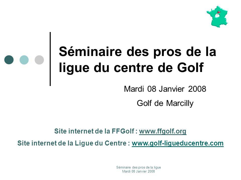 Séminaire des pros de la ligue Mardi 08 Janvier 2008 Séminaire des pros de la ligue du centre de Golf Mardi 08 Janvier 2008 Golf de Marcilly Site inte