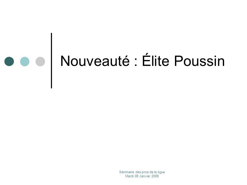 Séminaire des pros de la ligue Mardi 08 Janvier 2008 Nouveauté : Élite Poussin