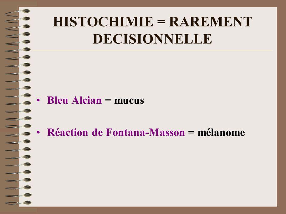 HISTOCHIMIE = RAREMENT DECISIONNELLE Bleu Alcian = mucus Réaction de Fontana-Masson = mélanome