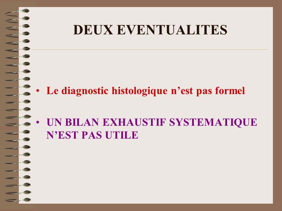 DEUX EVENTUALITES Le diagnostic histologique nest pas formel UN BILAN EXHAUSTIF SYSTEMATIQUE NEST PAS UTILE