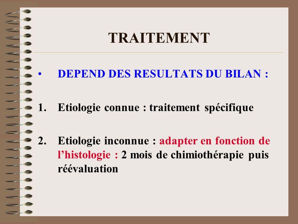 TRAITEMENT DEPEND DES RESULTATS DU BILAN : 1.Etiologie connue : traitement spécifique 2.Etiologie inconnue : adapter en fonction de lhistologie : 2 mo