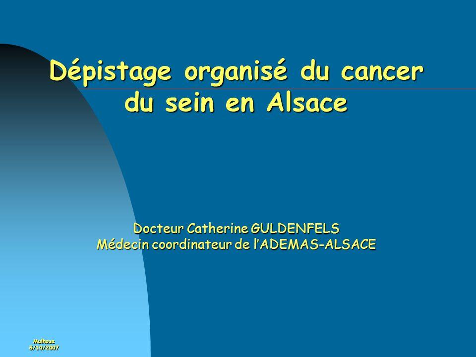 Mulhoue5/10/2007 Dépistage organisé du cancer du sein en Alsace Docteur Catherine GULDENFELS Médecin coordinateur de lADEMAS-ALSACE
