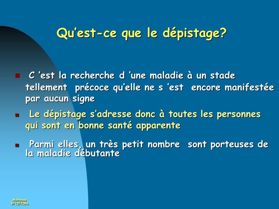 Mulhouse5/10/2006 Quest-ce que le dépistage? C est la recherche d une maladie à un stade tellement précoce quelle ne s est encore manifestée par aucun
