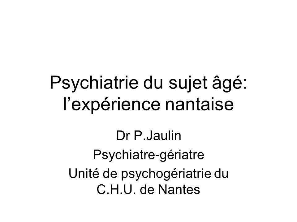 Psychiatrie du sujet âgé: lexpérience nantaise Dr P.Jaulin Psychiatre-gériatre Unité de psychogériatrie du C.H.U. de Nantes