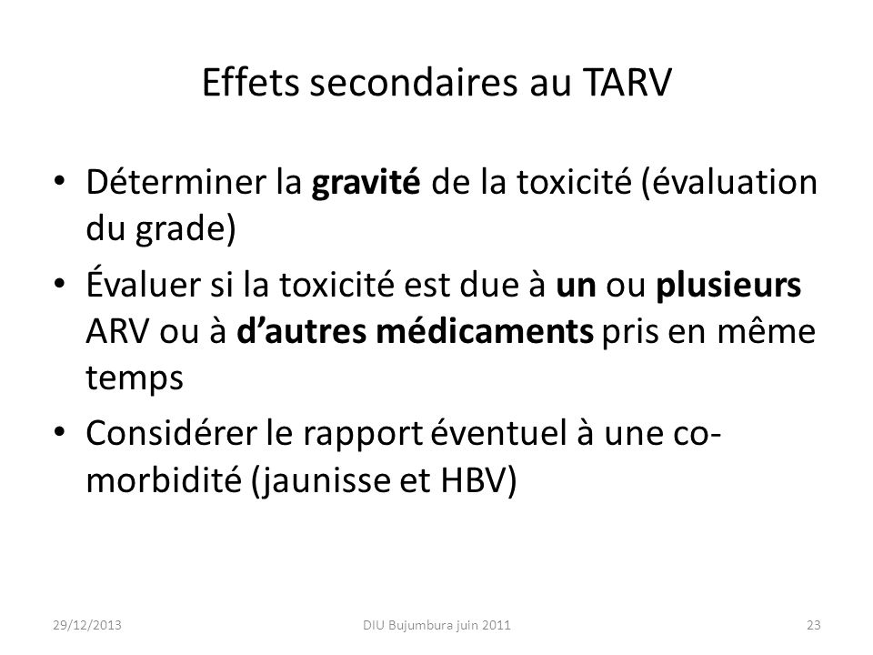 Effets secondaires au TARV Déterminer la gravité de la toxicité (évaluation du grade) Évaluer si la toxicité est due à un ou plusieurs ARV ou à dautre