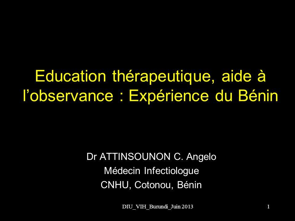 Education thérapeutique, aide à lobservance : Expérience du Bénin DIU_VIH_Burundi_Juin 20131 Dr ATTINSOUNON C. Angelo Médecin Infectiologue CNHU, Coto