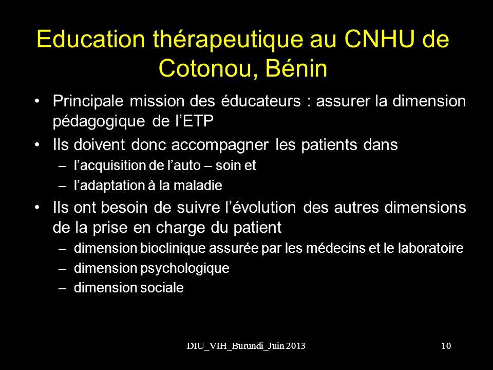 DIU_VIH_Burundi_Juin 2013 Education thérapeutique au CNHU de Cotonou, Bénin Principale mission des éducateurs : assurer la dimension pédagogique de lE