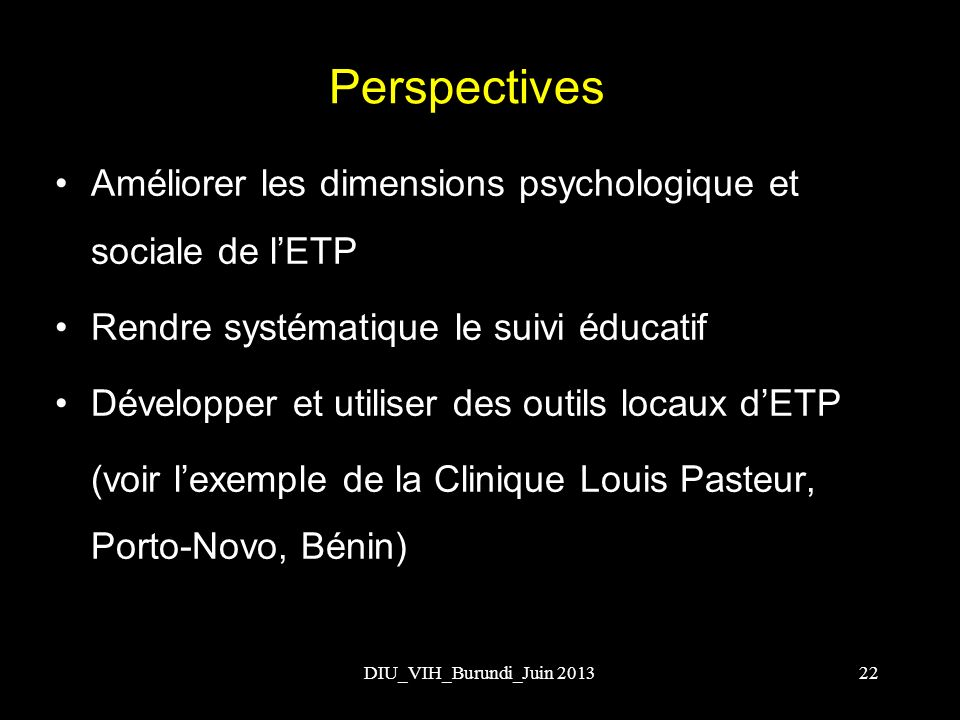 DIU_VIH_Burundi_Juin 201322 Perspectives Améliorer les dimensions psychologique et sociale de lETP Rendre systématique le suivi éducatif Développer et