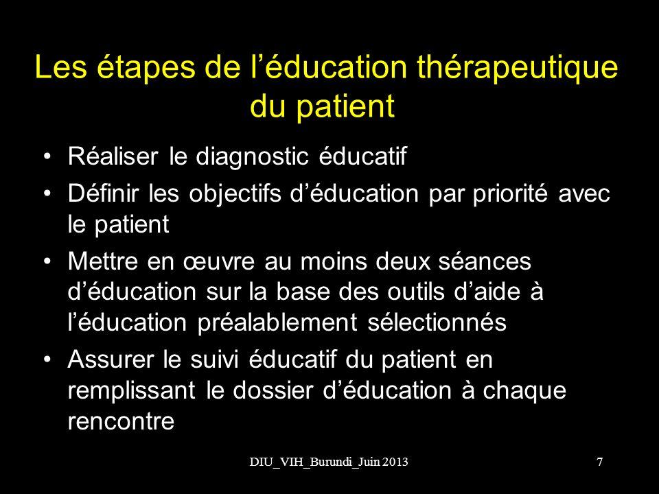 DIU_VIH_Burundi_Juin 2013 Les étapes de léducation thérapeutique du patient (suite) Evaluer les compétences acquises par le patient (savoir et savoir faire) Planifier le suivi éducatif avec le patient (périodicité des rencontres dévaluation de compétences) 8