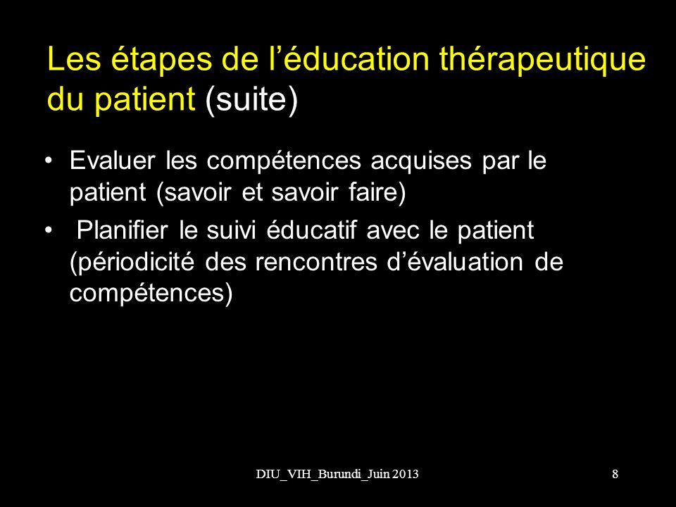DIU_VIH_Burundi_Juin 2013 Les étapes de léducation thérapeutique du patient (suite) Evaluer les compétences acquises par le patient (savoir et savoir