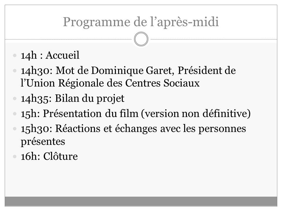 Programme de laprès-midi 14h : Accueil 14h30: Mot de Dominique Garet, Président de lUnion Régionale des Centres Sociaux 14h35: Bilan du projet 15h: Pr