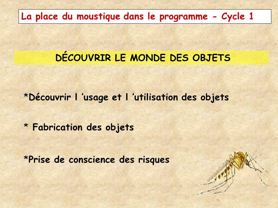 La place du moustique dans le programme - Cycle 1 DÉCOUVRIR LE MONDE DES OBJETS *Découvrir l usage et l utilisation des objets * Fabrication des objet