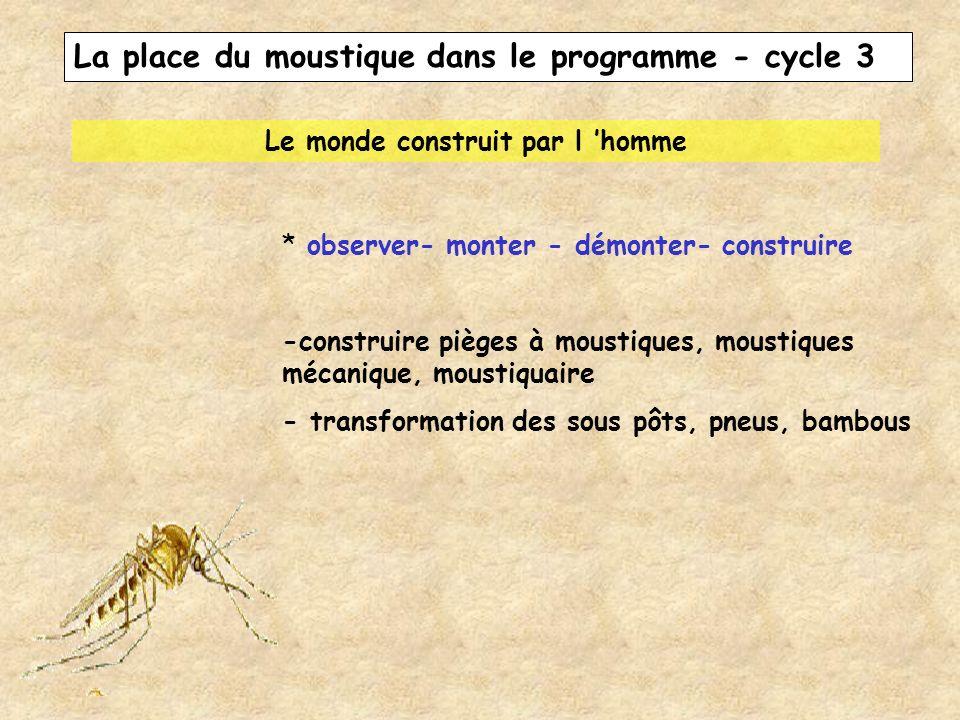 La place du moustique dans le programme - cycle 3 Le monde construit par l homme * observer- monter - démonter- construire -construire pièges à mousti