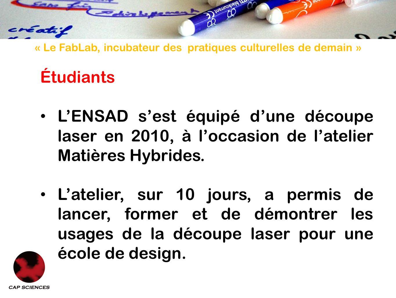 « Le FabLab, incubateur des pratiques culturelles de demain » Étudiants LENSAD sest équipé dune découpe laser en 2010, à loccasion de latelier Matières Hybrides.