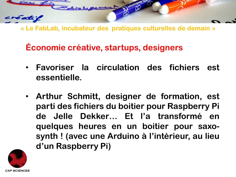« Le FabLab, incubateur des pratiques culturelles de demain » Économie créative, startups, designers Favoriser la circulation des fichiers est essentielle.