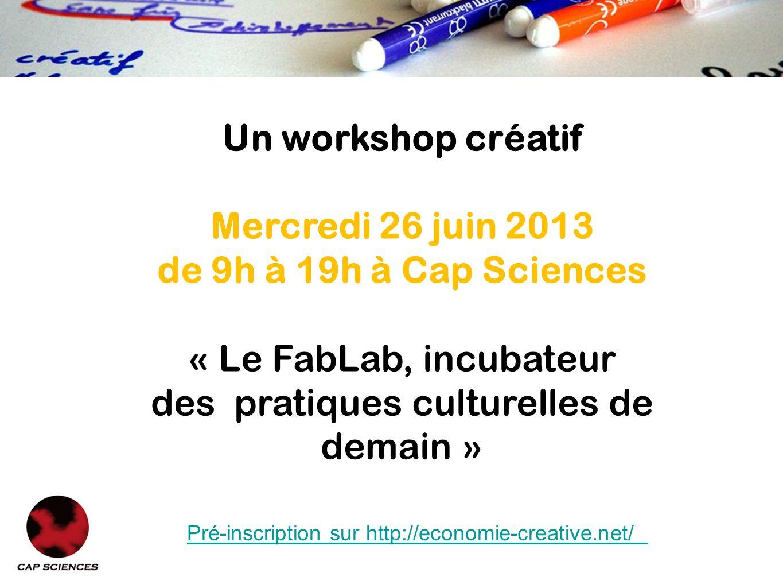 Un workshop créatif Mercredi 26 juin 2013 de 9h à 19h à Cap Sciences « Le FabLab, incubateur des pratiques culturelles de demain » Pré-inscription sur