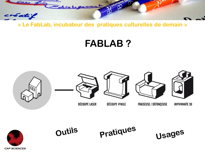 « Le FabLab, incubateur des pratiques culturelles de demain » Des outils de création de plus en plus accessibles.