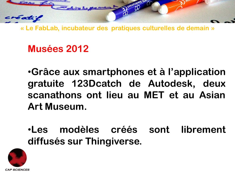 « Le FabLab, incubateur des pratiques culturelles de demain » Musées 2012 Grâce aux smartphones et à lapplication gratuite 123Dcatch de Autodesk, deux scanathons ont lieu au MET et au Asian Art Museum.