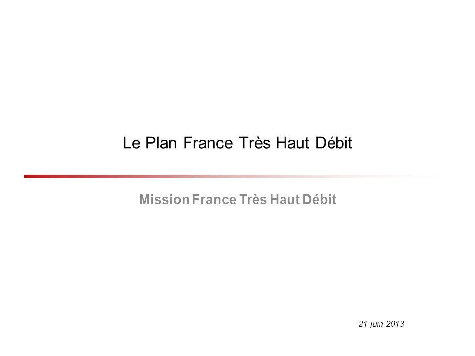 Le Plan France Très Haut Débit Mission France Très Haut Débit 21 juin 2013