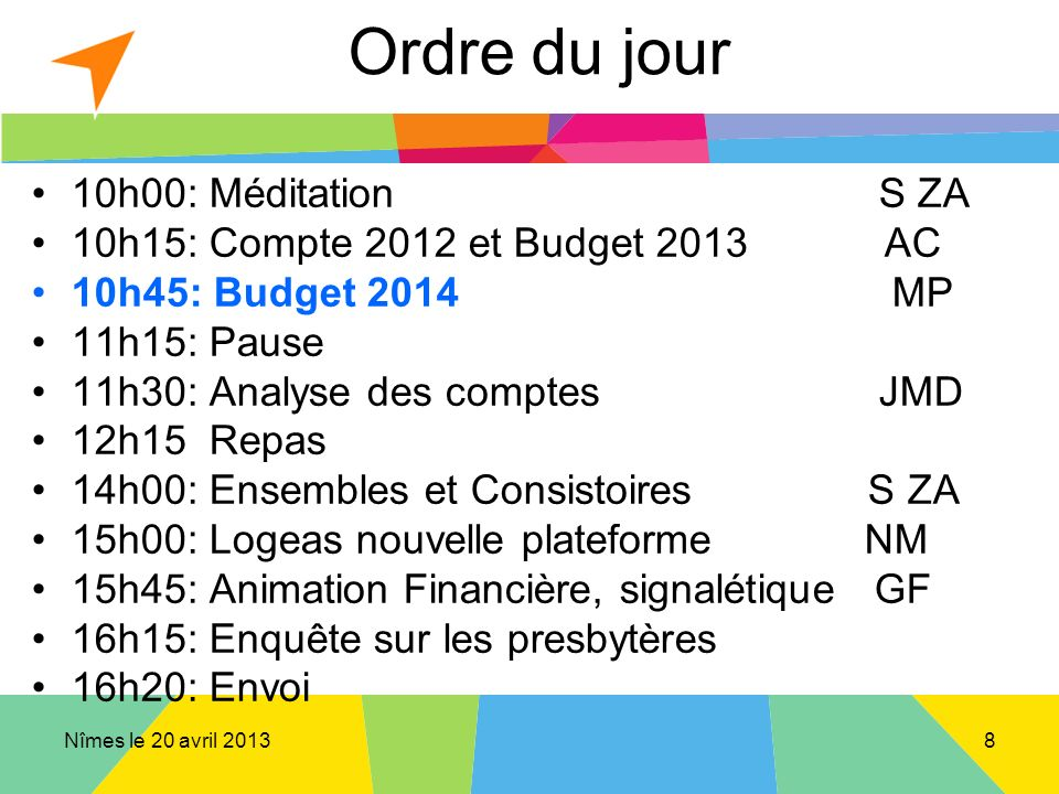 Nîmes le 20 avril 2013 Ordre du jour 10h00: Méditation S ZA 10h15: Compte 2012 et Budget 2013 AC 10h45: Budget 2014 MP 11h15: Pause 11h30: Analyse des comptesJMD 12h15 Repas 14h00: Ensembles et Consistoires S ZA 15h00: Logeas nouvelle plateforme NM 15h45: Animation Financière, signalétique GF 16h15: Enquête sur les presbytères 16h20: Envoi 8