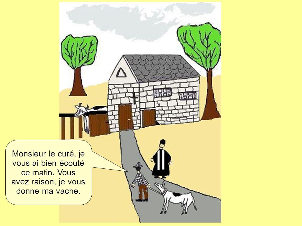 Monsieur le curé, je vous ai bien écouté ce matin. Vous avez raison, je vous donne ma vache.