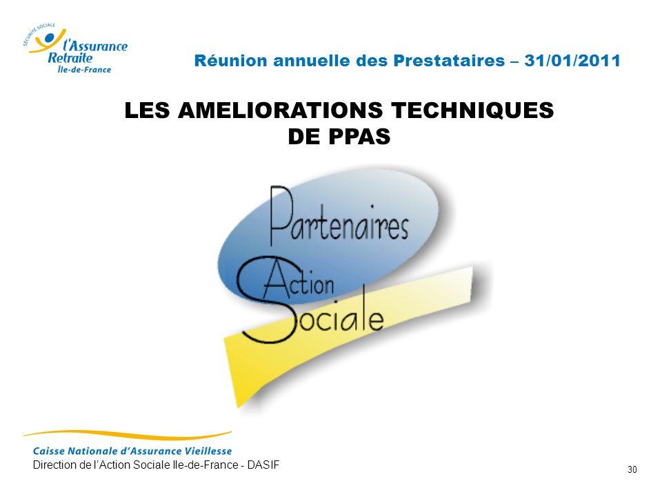 Direction de lAction Sociale Ile-de-France - DASIF 30 Réunion annuelle des Prestataires – 31/01/2011 LES AMELIORATIONS TECHNIQUES DE PPAS