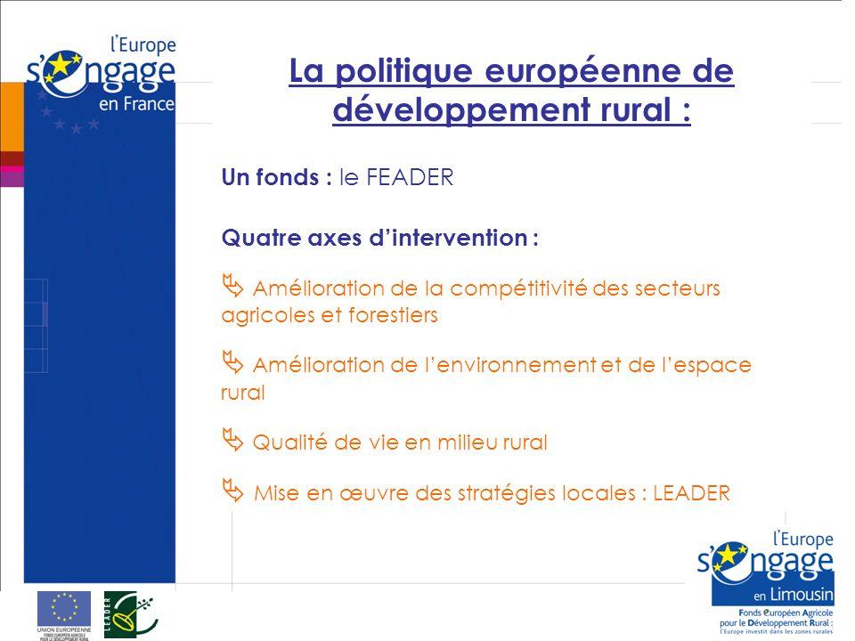 La politique européenne de développement rural : Un fonds : le FEADER Quatre axes dintervention : Amélioration de la compétitivité des secteurs agricoles et forestiers Amélioration de lenvironnement et de lespace rural Qualité de vie en milieu rural Mise en œuvre des stratégies locales : LEADER