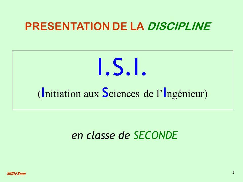 SOULE René 1 I.S.I. ( I nitiation aux S ciences de l I ngénieur) PRESENTATION DE LA DISCIPLINE en classe de SECONDE