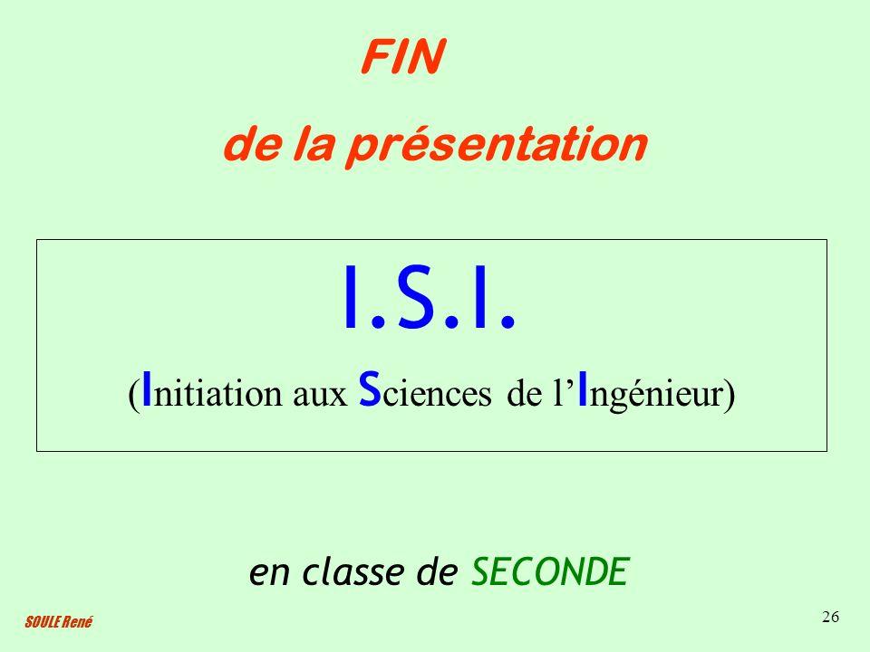 SOULE René 26 I.S.I. ( I nitiation aux S ciences de l I ngénieur) en classe de SECONDE FIN de la présentation