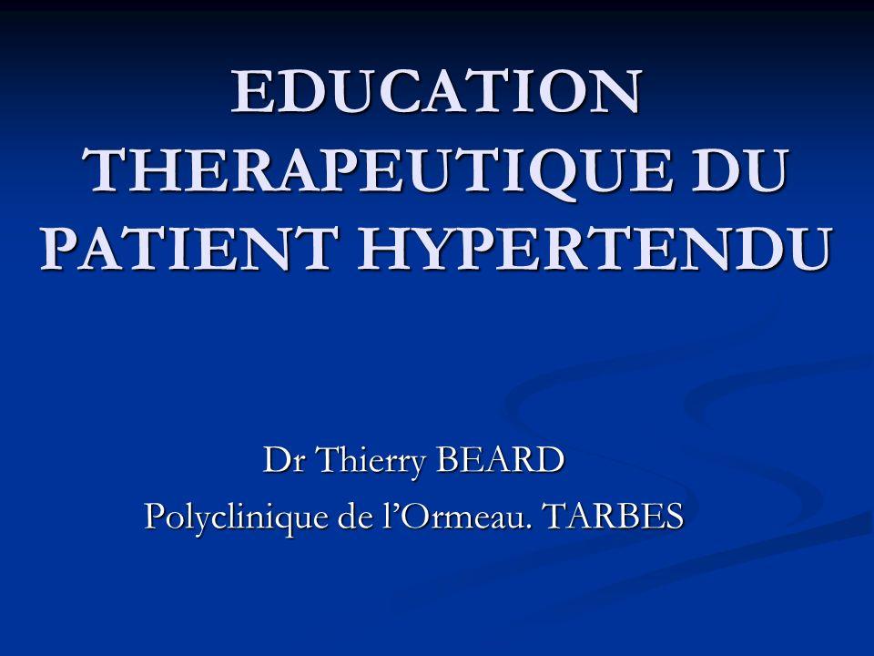 EDUCATION THERAPEUTIQUE DU PATIENT HYPERTENDU Dr Thierry BEARD Polyclinique de lOrmeau. TARBES