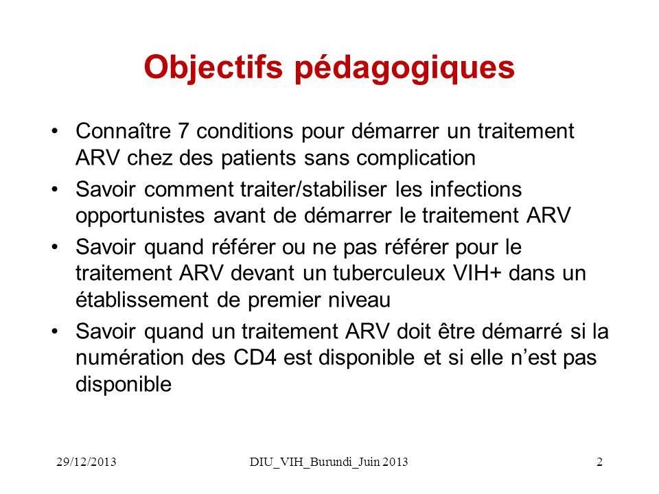 DIU_VIH_Burundi_Juin 20132 Objectifs pédagogiques Connaître 7 conditions pour démarrer un traitement ARV chez des patients sans complication Savoir comment traiter/stabiliser les infections opportunistes avant de démarrer le traitement ARV Savoir quand référer ou ne pas référer pour le traitement ARV devant un tuberculeux VIH+ dans un établissement de premier niveau Savoir quand un traitement ARV doit être démarré si la numération des CD4 est disponible et si elle nest pas disponible 29/12/2013