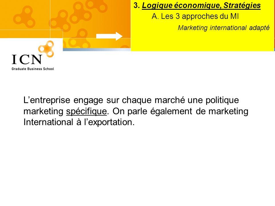 3. Logique économique, Stratégies A. Les 3 approches du MI Marketing international adapté Lentreprise engage sur chaque marché une politique marketing