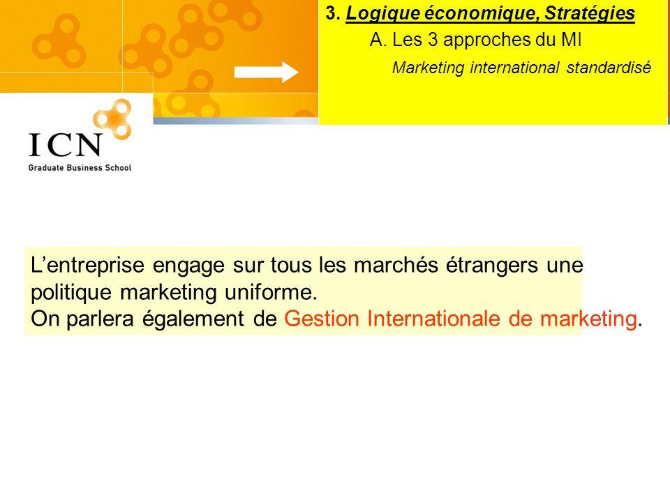 3. Logique économique, Stratégies A. Les 3 approches du MI Marketing international standardisé Lentreprise engage sur tous les marchés étrangers une p