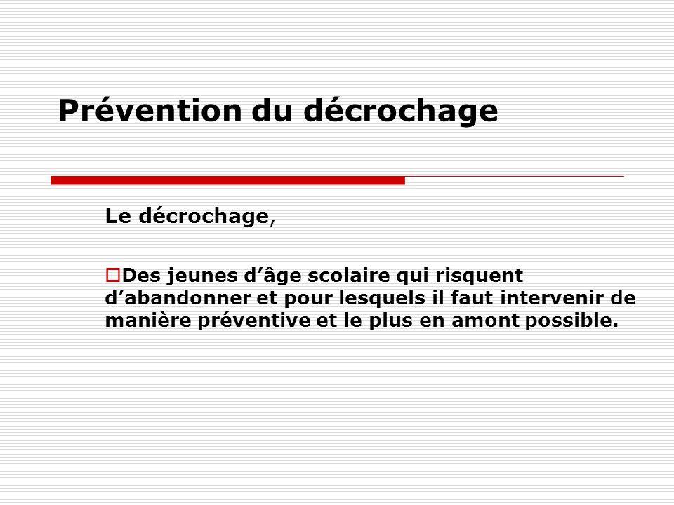 Prévention du décrochage Le décrochage, Des jeunes dâge scolaire qui risquent dabandonner et pour lesquels il faut intervenir de manière préventive et le plus en amont possible.