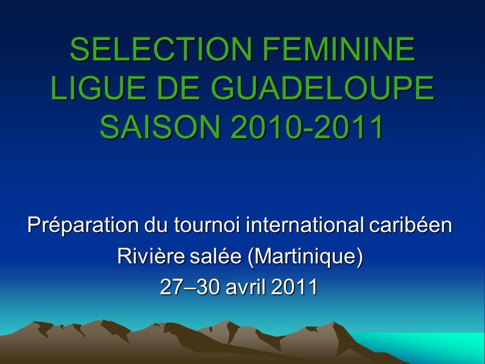 SELECTION FEMININE LIGUE DE GUADELOUPE SAISON 2010-2011 Préparation du tournoi international caribéen Rivière salée (Martinique) 27–30 avril 2011