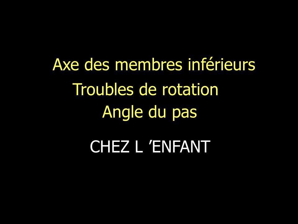 Axe des membres inférieurs Troubles de rotation Angle du pas CHEZ L ENFANT