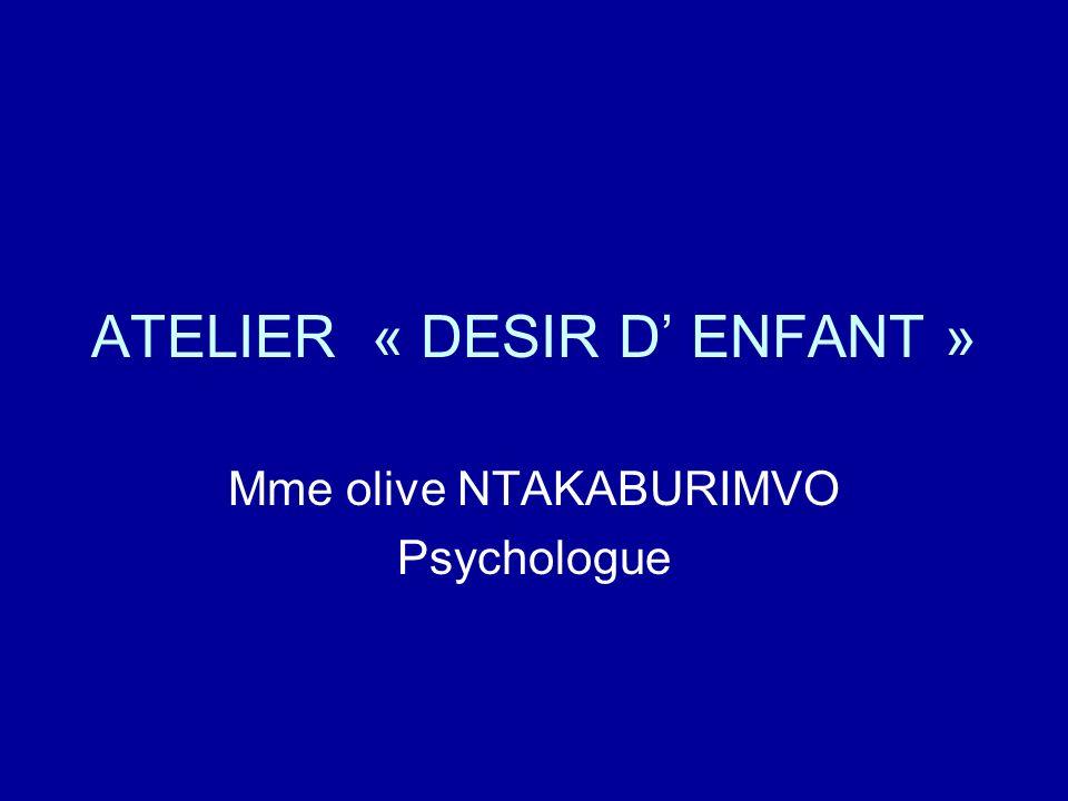 ATELIER « DESIR D ENFANT » Mme olive NTAKABURIMVO Psychologue