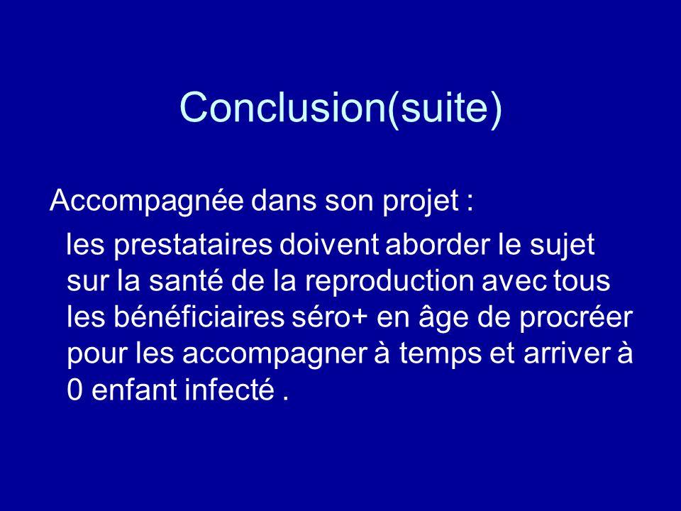 Conclusion(suite) Accompagnée dans son projet : les prestataires doivent aborder le sujet sur la santé de la reproduction avec tous les bénéficiaires séro+ en âge de procréer pour les accompagner à temps et arriver à 0 enfant infecté.