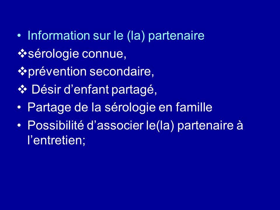 Information sur le (la) partenaire sérologie connue, prévention secondaire, Désir denfant partagé, Partage de la sérologie en famille Possibilité dassocier le(la) partenaire à lentretien;