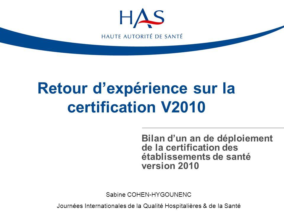 Retour dexpérience sur la certification V2010 Bilan dun an de déploiement de la certification des établissements de santé version 2010 Sabine COHEN-HY